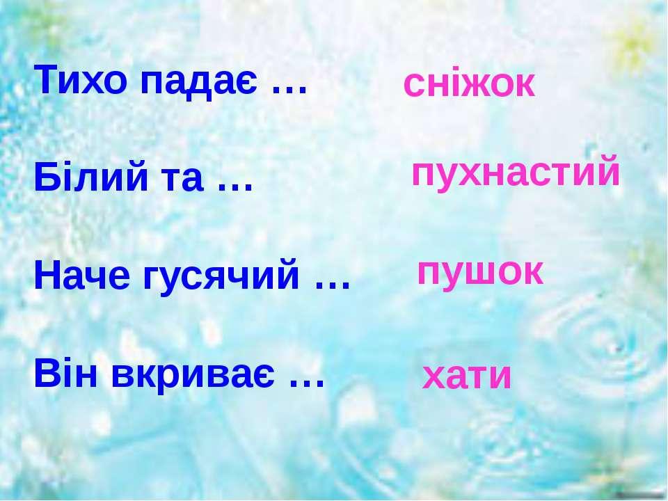 Тихо падає … Білий та … Наче гусячий … Він вкриває … сніжок пухнастий пушок хати
