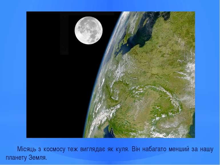 Місяць з космосу теж виглядає як куля. Він набагато менший за нашу планету Зе...