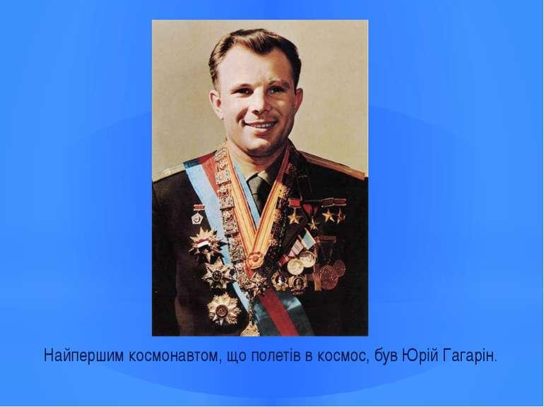 Найпершим космонавтом, що полетів в космос, був Юрій Гагарін.