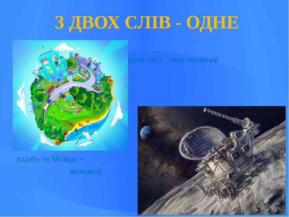З ДВОХ СЛІВ - ОДНЕ навколо світу - навколосвітній ходить по Місяцю – місяцехід