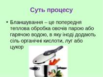 Суть процесу Бланшування – це попередня теплова обробка овочів парою або гаря...