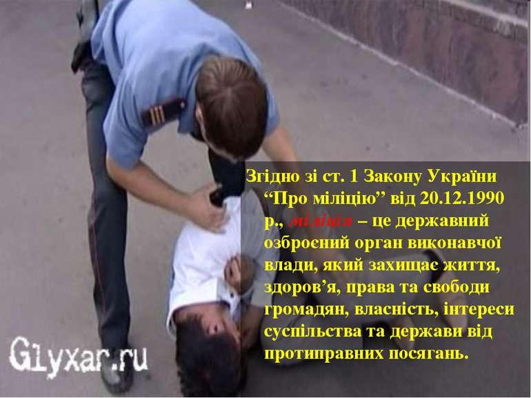 """Згідно зі ст. 1 Закону України """"Про міліцію"""" від 20.12.1990 р., міліція – це ..."""