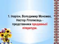 1. Іларіон, Володимир Мономах, Нестор Літописець - представники прадавньої лі...