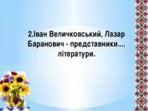 2.Іван Величковський, Лазар Баранович - представники.... літератури.
