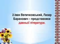 2.Іван Величковський, Лазар Баранович – представники давньої літератури.