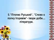 """5.""""Літопис Руський"""", """"Слово о полку Ігоревім""""- твори доби.... літератури."""