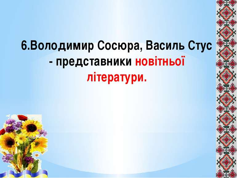 6.Володимир Сосюра, Василь Стус - представники новітньої літератури.