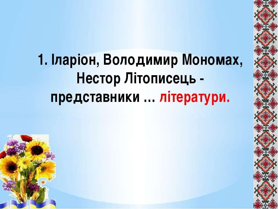 1. Іларіон, Володимир Мономах, Нестор Літописець - представники … літератури.