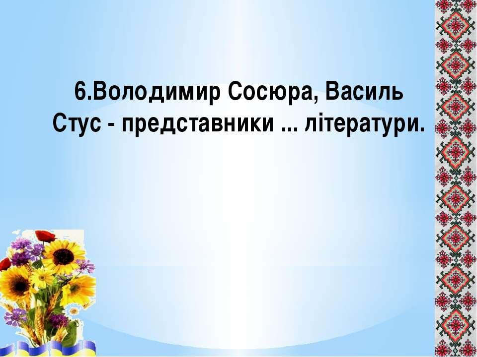 6.Володимир Сосюра, Василь Стус - представники ... літератури.