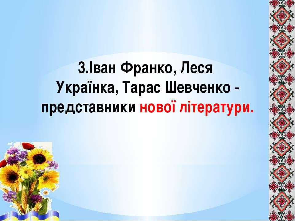 3.Іван Франко, Леся Українка, Тарас Шевченко - представники нової літератури.