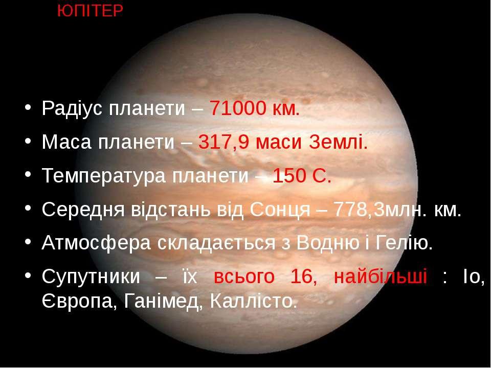 Радіус планети – 71000 км. Маса планети – 317,9 маси Землі. Температура плане...
