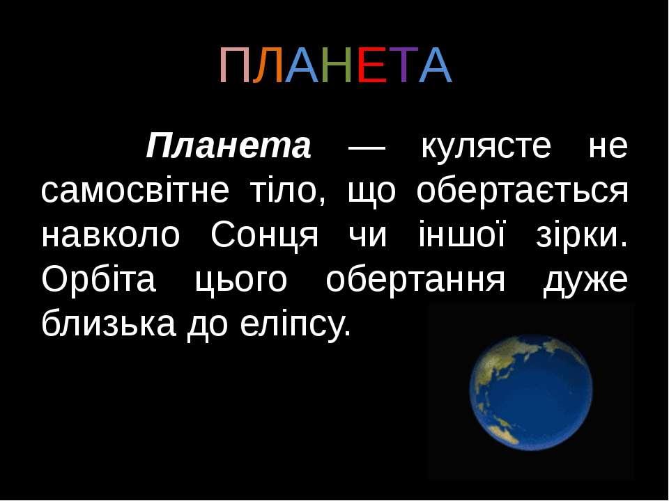 ПЛАНЕТА Планета — кулясте не самосвітне тіло, що обертається навколо Сонця чи...