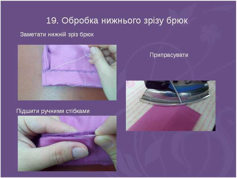 19. Обробка нижнього зрізу брюк Заметати нижній зріз брюк Підшити ручними сті...