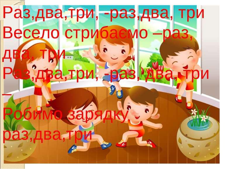 Раз,два,три, -раз,два, три Весело стрибаємо –раз, два, три Раз,два,три, -раз,...