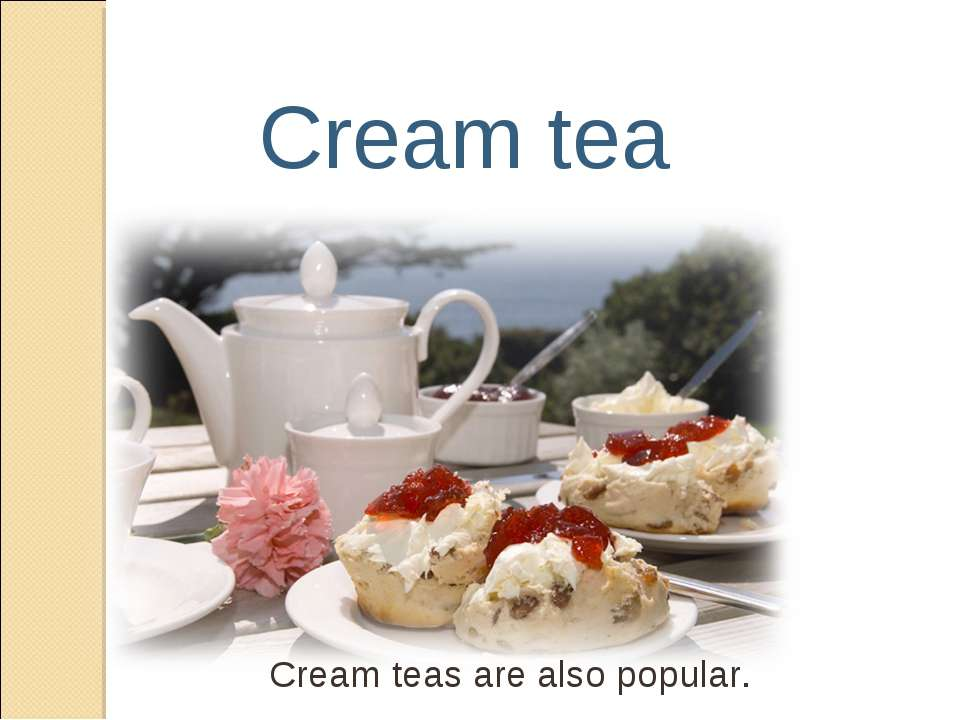 Cream tea Cream teas are also popular.