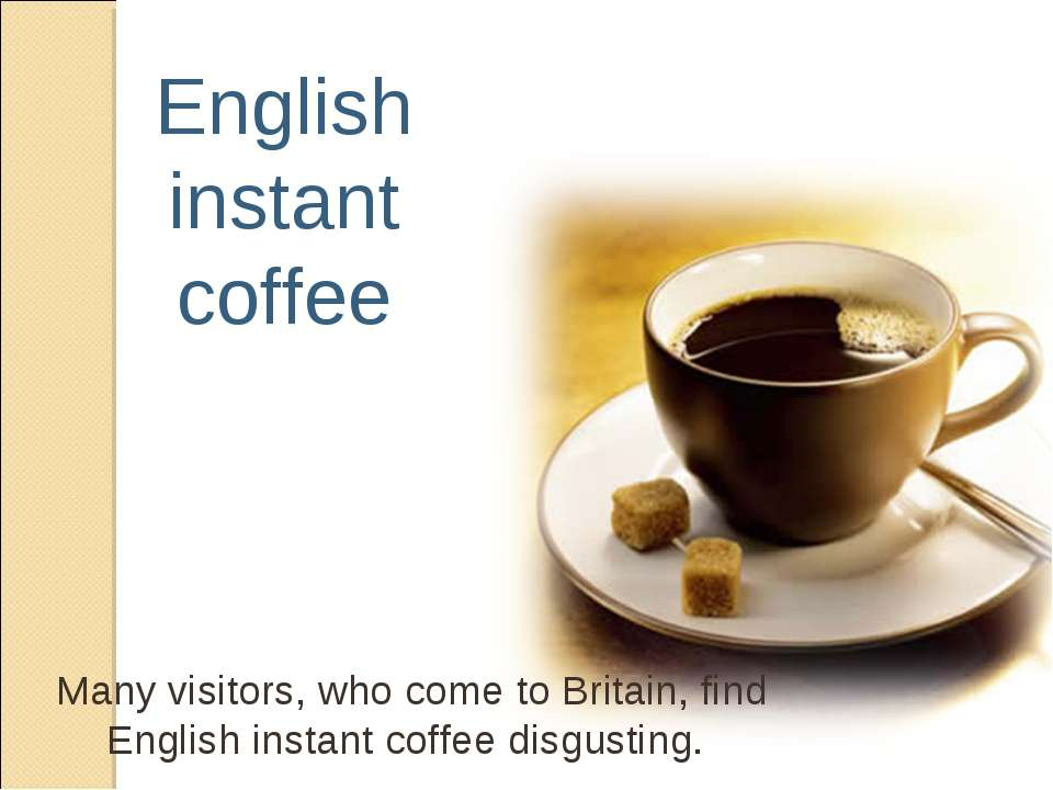 English instant coffee Many visitors, who come to Britain, find English insta...