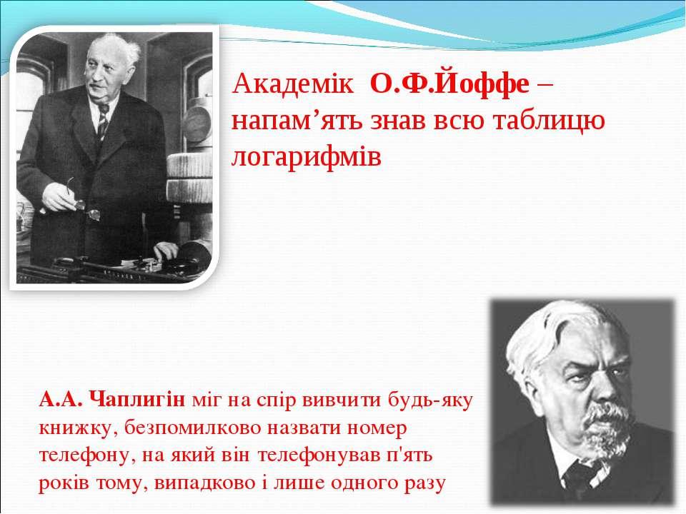 Академік О.Ф.Йоффе – напам'ять знав всю таблицю логарифмів А.А. Чаплигін міг ...