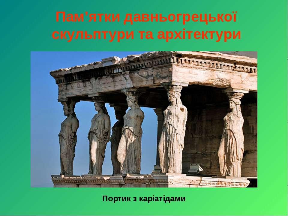 Пам'ятки давньогрецької скульптури та архітектури Портик з каріатідами