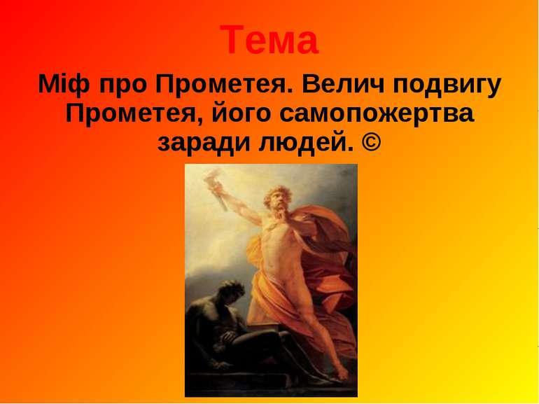 Тема Міф про Прометея. Велич подвигу Прометея, його самопожертва заради людей. ©
