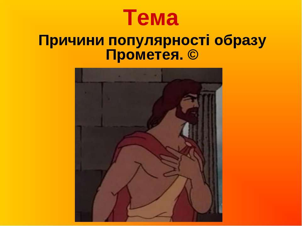 Тема Причини популярності образу Прометея. ©