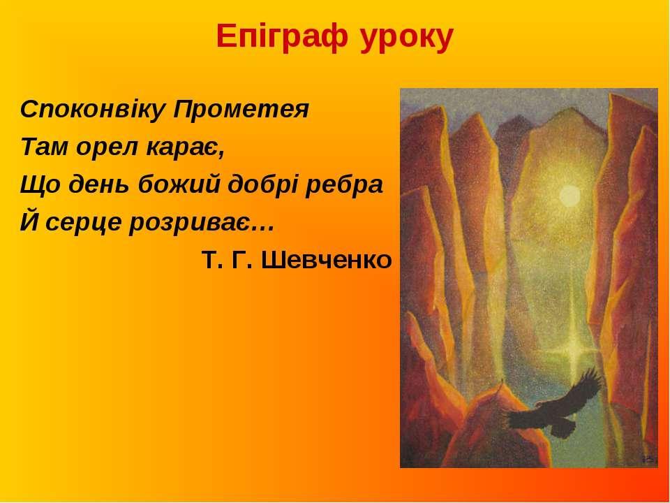 Епіграф уроку Споконвіку Прометея Там орел карає, Що день божий добрі ребра Й...