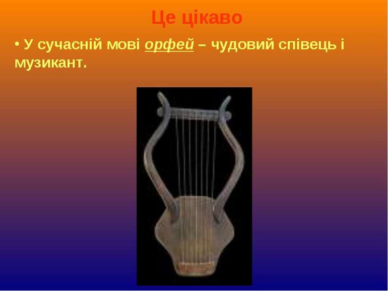Це цікаво У сучасній мові орфей – чудовий співець і музикант.