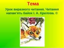 Тема Урок виразного читання. Читання напам'ять байок І. А. Крилова. ©