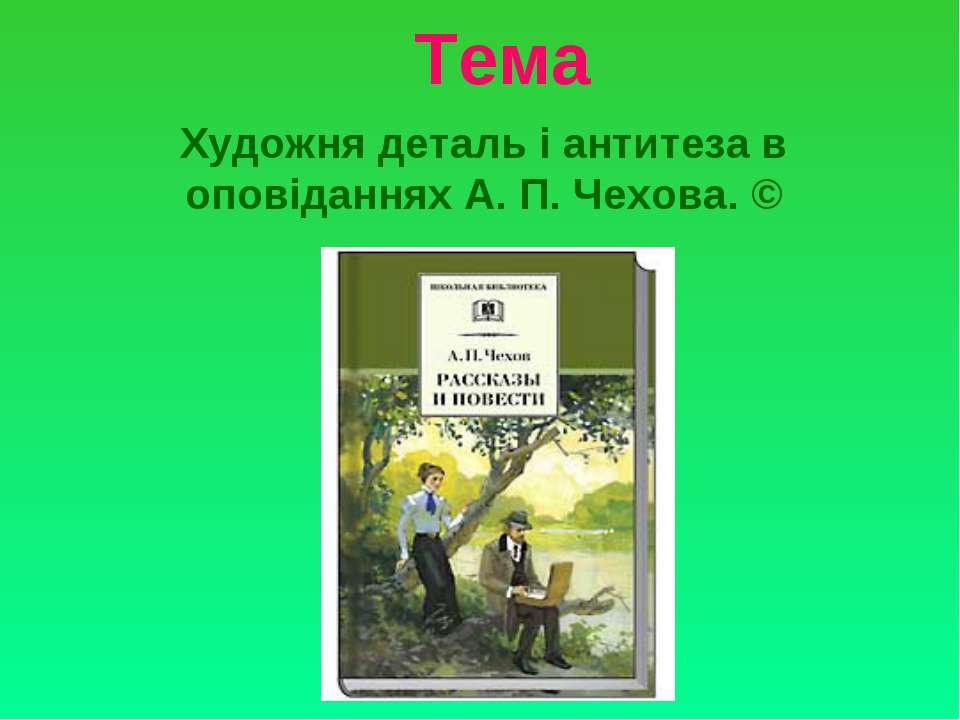 Тема Художня деталь і антитеза в оповіданнях А. П. Чехова. ©