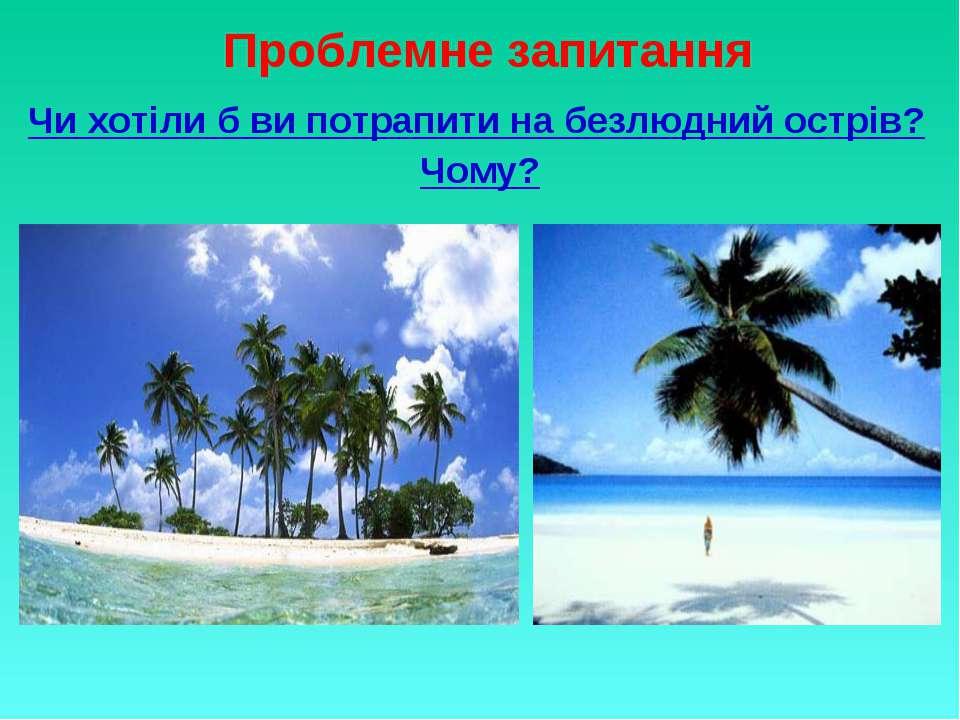 Проблемне запитання Чи хотіли б ви потрапити на безлюдний острів? Чому?