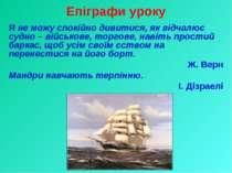 Епіграфи уроку Я не можу спокійно дивитися, як відчалює судно – військове, то...