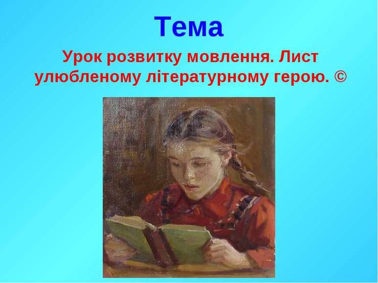 Тема Урок розвитку мовлення. Лист улюбленому літературному герою. ©