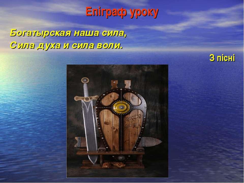 Епіграф уроку Богатырская наша сила, Сила духа и сила воли. З пісні