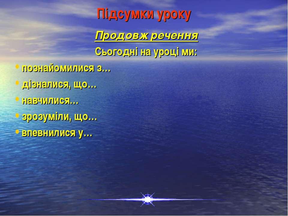 Підсумки уроку Продовж речення Сьогодні на уроці ми: познайомилися з… дізнали...