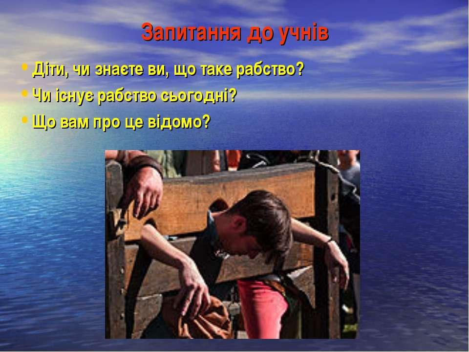 Запитання до учнів Діти, чи знаєте ви, що таке рабство? Чи існує рабство сьог...