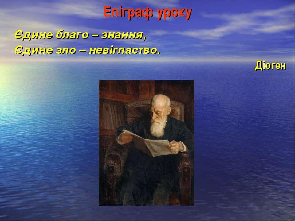 Епіграф уроку Єдине благо – знання, Єдине зло – невігластво. Діоген