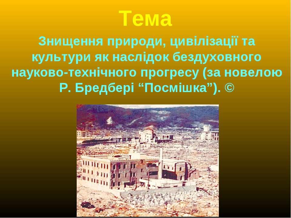 Тема Знищення природи, цивілізації та культури як наслідок бездуховного науко...
