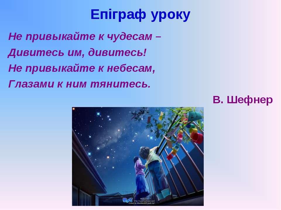 Епіграф уроку Не привыкайте к чудесам – Дивитесь им, дивитесь! Не привыкайте ...