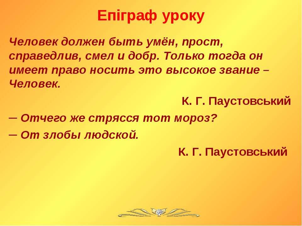 Епіграф уроку Человек должен быть умён, прост, справедлив, смел и добр. Тольк...