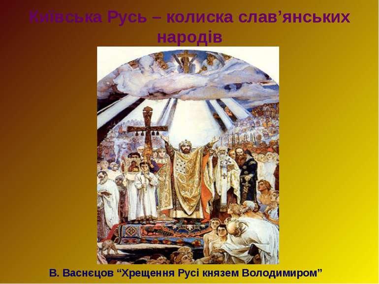 """Київська Русь – колиска слав'янських народів В. Васнєцов """"Хрещення Русі князе..."""