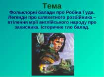 Тема Фольклорні балади про Робіна Гуда. Легенди про шляхетного розбійника – в...