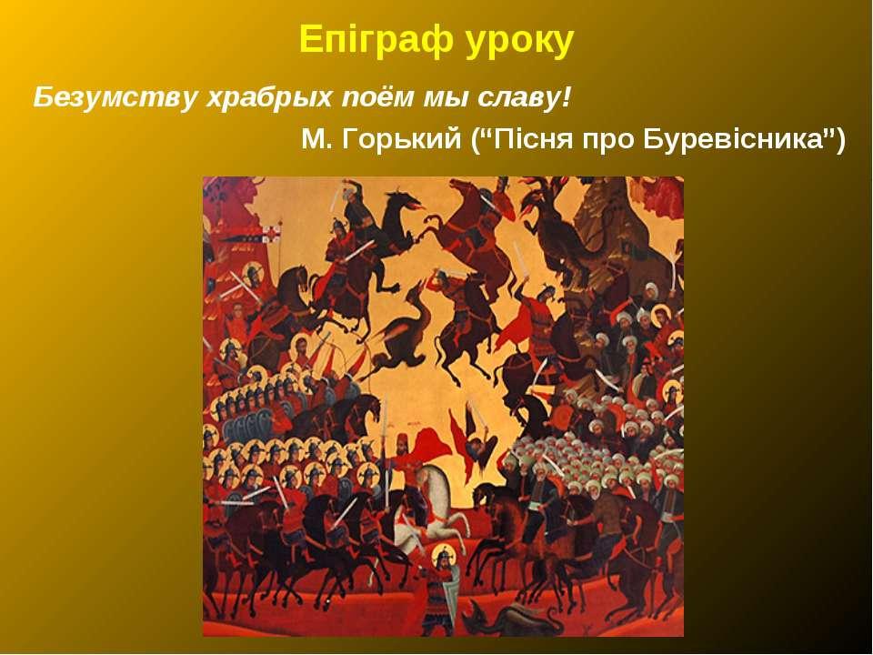"Епіграф уроку Безумству храбрых поём мы славу! М. Горький (""Пісня про Буревіс..."