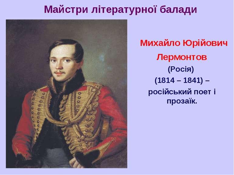 Майстри літературної балади Михайло Юрійович Лермонтов (Росія) (1814 – 1841) ...