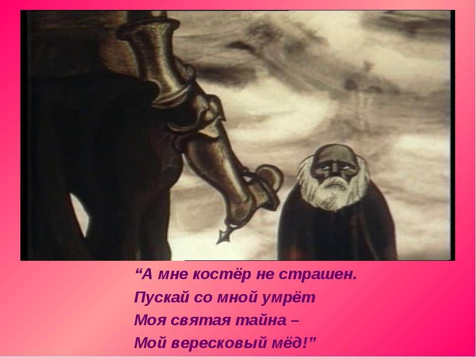 """""""А мне костёр не страшен. Пускай со мной умрёт Моя святая тайна – Мой вереско..."""
