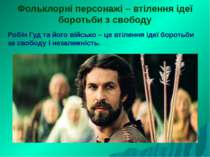 Фольклорні персонажі – втілення ідеї боротьби з свободу Робін Гуд та його вій...