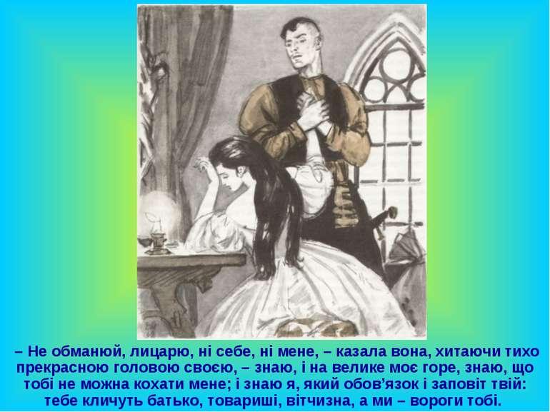 – Не обманюй, лицарю, ні себе, ні мене, – казала вона, хитаючи тихо прекрасно...