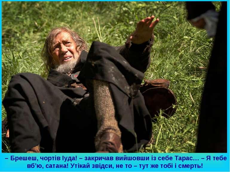 – Брешеш, чортів Іуда! – закричав вийшовши із себе Тарас… – Я тебе вб'ю, сата...