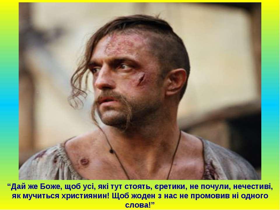 """""""Дай же Боже, щоб усі, які тут стоять, єретики, не почули, нечестиві, як мучи..."""