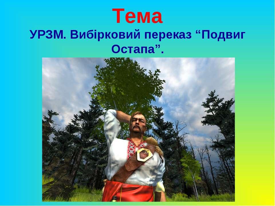 """Тема УРЗМ. Вибірковий переказ """"Подвиг Остапа""""."""