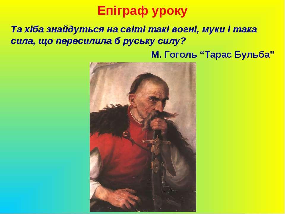 Епіграф уроку Та хіба знайдуться на світі такі вогні, муки і така сила, що пе...