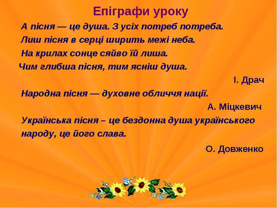 Епіграфи уроку А пісня — це душа. З усіх потреб потреба. Лиш пісня в серці ши...